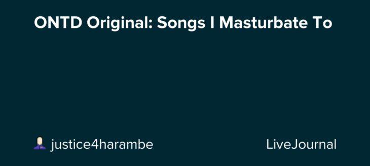 ONTD Original: Songs I Masturbate To